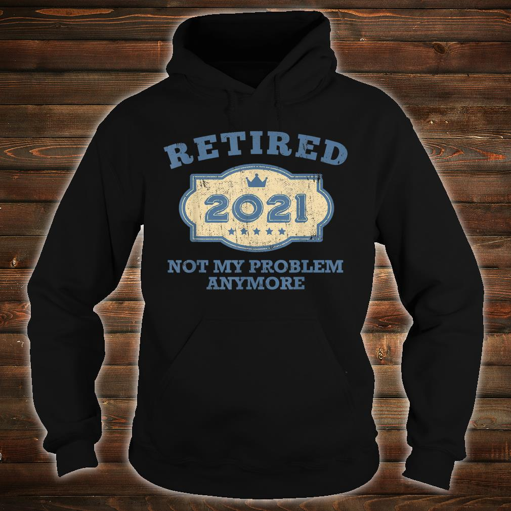 Retired 2021 Not My Problem Anymore Shirt hoodie