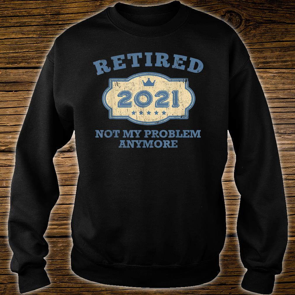 Retired 2021 Not My Problem Anymore Shirt sweater