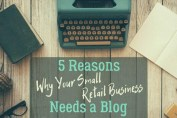 5 Reasons Why Your Small Retail Business Needs a Blog