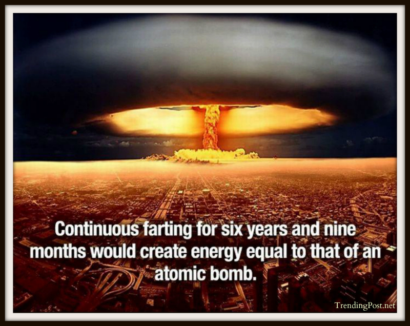 Countinuous farting for six years and nine months would create energy equal to that of an atomic bomb