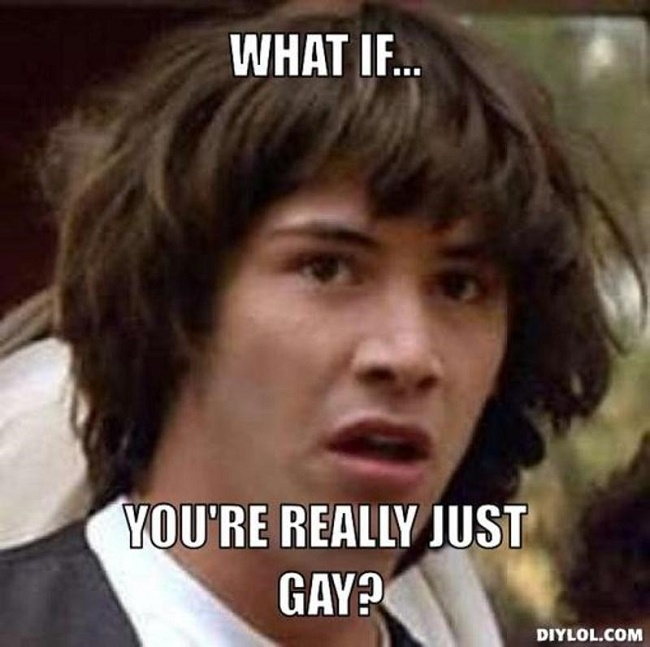 When your friends frequently question yourself, if you are just being gay or you are really gay