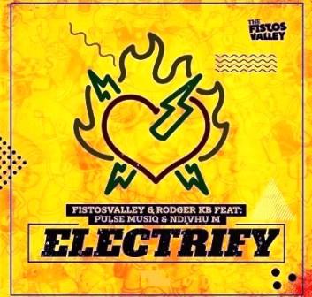 Fistosvalley & Rodger KB Electrify Mp3 Music Download feat Pulse Musiq & Ndivhu M