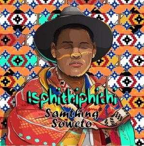 Isphithiphithi Download Album by Samthing Soweto