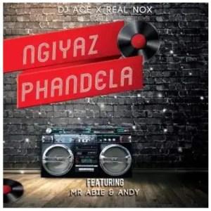 DJ Ace & Real Nox – Ngiyaz Phandela Ft. Mr Abie & Andy Download Mp3