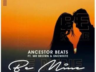 Ancestor Beats – Be Mine Ft. Mr Brown & Snowhite Download Mp3