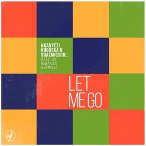 Nkanyezi Kubheka & Shazmicsoul – Let Me Go Ft. Luu Ngwanzen & Bankile Download Mp3