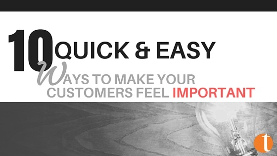 10 Quick & Easy Ways to Make Your Customers Feel Important