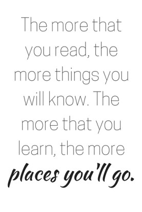 The more that you read, the more things you will know. The more that you learn, the more place you'll go.