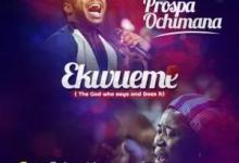 Prospa Ochimana – Ekwueme Ft. Osinachi Nwachukwu (Mp3, Lyrics, Video)