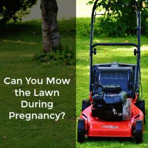 Can you mow the lawn during pregnancy?