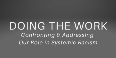 Doing the  Work: Confronting and Addressing Our Role in Systemic Racism