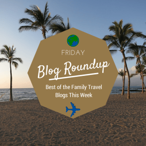 Friday Blog Roundup: The Best of the Family Travel Blogs this Week