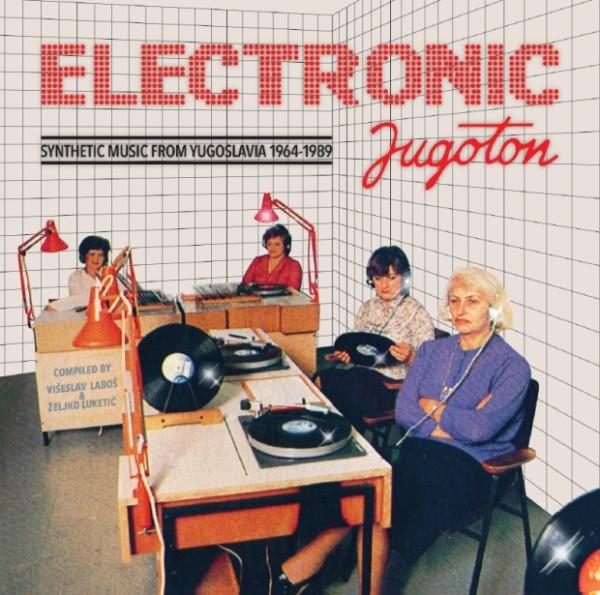 Electronic Jugoton – Synthetic Music From Yugoslavia 1964-1989