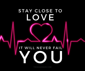 love, stay close to love, God's love will not fail you