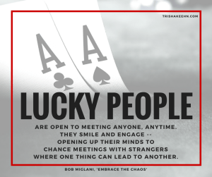lucky people, grateful life practice, lucky people meet people, be open to chance encounters, be open to meeting new people. be open, be available, embrace the chaos, Bob Miglani