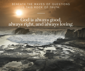 Truth, God is good, God is loving, God is right, waves of questions