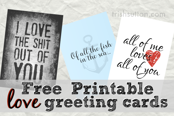Three Free Printable Love Greeting Cards to celebrate LOVE. Anniversary, Valentine's Day, Best Friend's Day or any ordinary day. Download & Print at TrishSutton.com!
