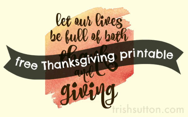 let our lives be full of thanks and giving, free printable by trishsutton.com
