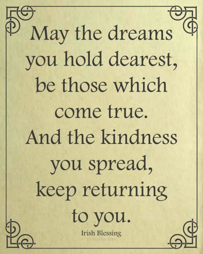 "Free Printable: An Irish Blessing. ""May the dreams you hold dearest, be those which come true. And the kindness you spread, keep returning to you."""