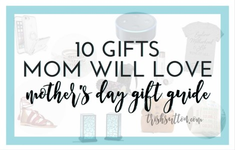 10 Gifts Mom Will Love Mother's Day Gift Guide, TrishSutton.com