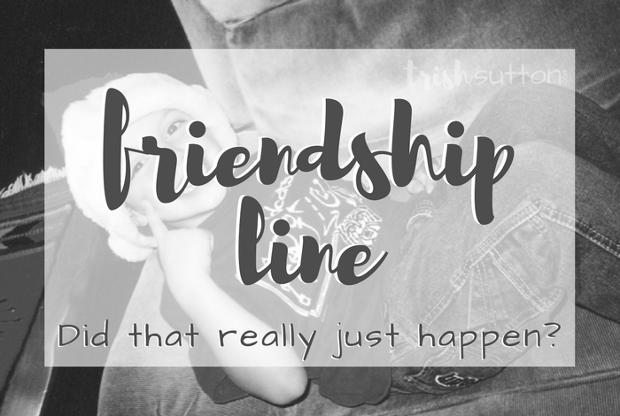 "Friendship Line; I probably answered quicker than I should have but I immediately responded with a very firm ""No, you are not my best friend."" TrishSutton.com"