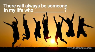 There will always be someone in my life who ____________?