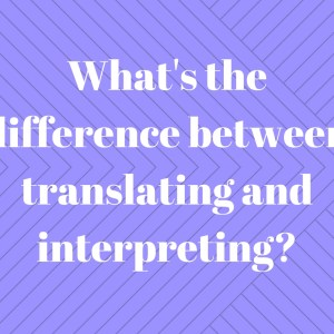 What's the difference between translating and interpreting?