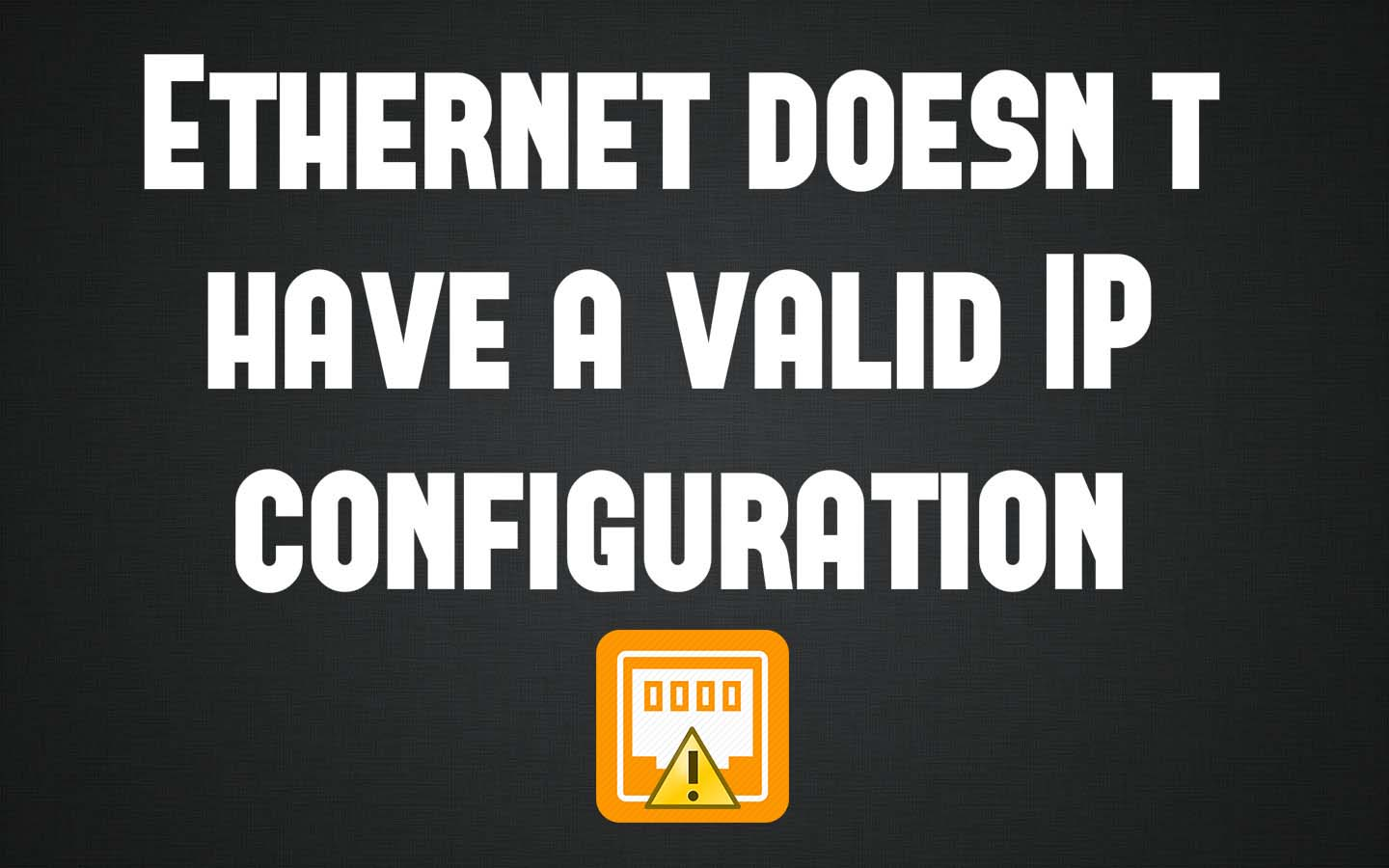 How To Fix Ethernet Doesn T Have A Valid Ip Configuration Error