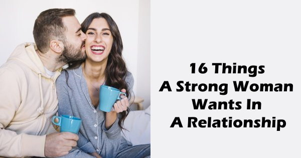 16 Things A Strong Woman Wants In A Relationship