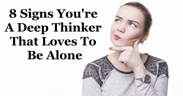 8 Signs You're A Deep Thinker That Loves To Be Alone