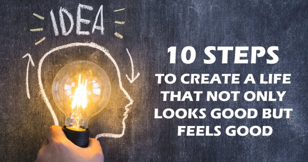 10 Steps to Create a Life That Not Only Looks Good but Feels Good