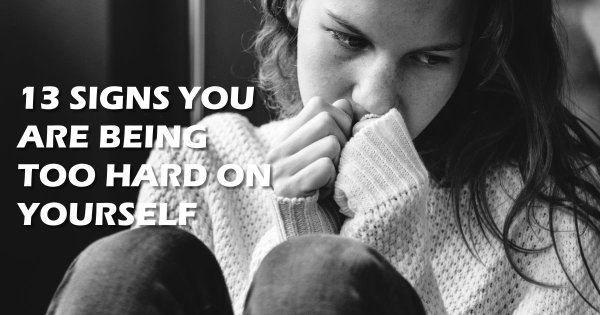 13 Signs You Are Being Too Hard on Yourself