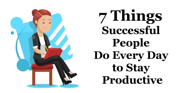 7 Things Successful People Do Every Day to Stay Productive