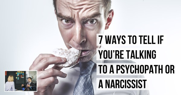7 Ways to Know if You're Talking to A Psychopath or A Narcissist