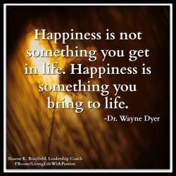 """""""Happiness is not something that you get in life. Happiness is something that you bring to ..."""