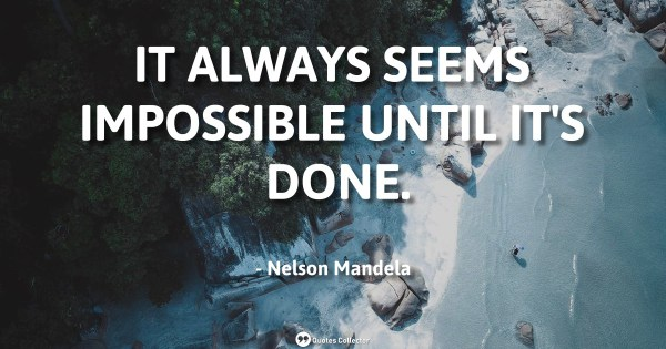 It always seems impossible until it's done. – Nelson Mandela