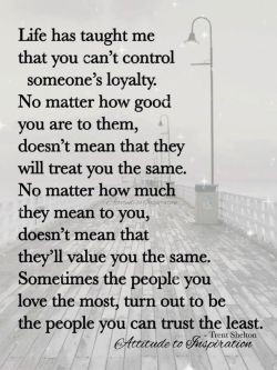 Life has taught me that you can't control someone's loyalty …