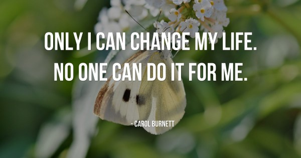 Only I can change my life. No one can do it for me. – Carol Burnett