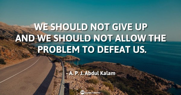 We should not give up and we should not allow the problem to defeat us. – A. P. J. Abdul Kalam