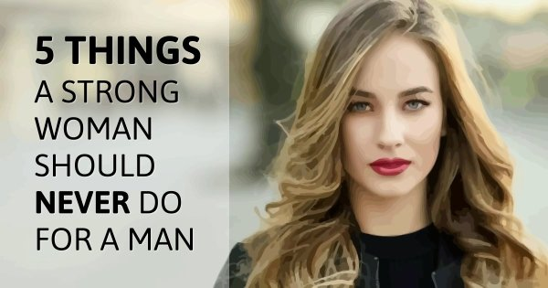 5 things a strong woman should never do for a man