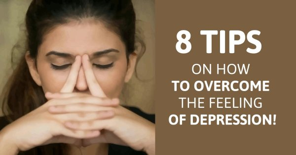 8 Tips on How to Overcome the Feeling of Depression!