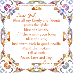 Dear God, I pray for your blessing, your peace, love and joy for all my family and friends. Amen. . .    Think Positive Power