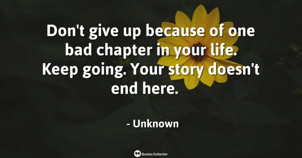 Don't give up because of one bad chapter in your life. Keep going. Your story doesn't end here.  ...