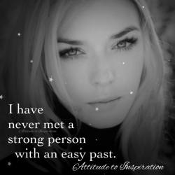 I have never met a strong person with an easy past.
