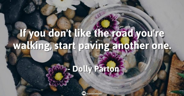 If you don't like the road you're walking, start paving another one. – Dolly Parton