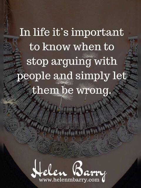 In life it's important to know when to stop arguing with people and simply let them be wrong.