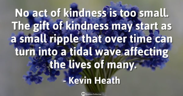 No act of kindness is too small. The gift of kindness may start as a small ripple that over time ...