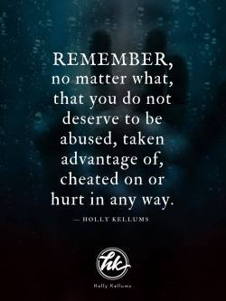 Remember, no matter what, that you do not deserve to be abused, taken advantage of, cheated on or hurt in any way.   You do not have to be perfect to deserve love and respect. It is not your fault. You deserve your life back. You can have your life back. …