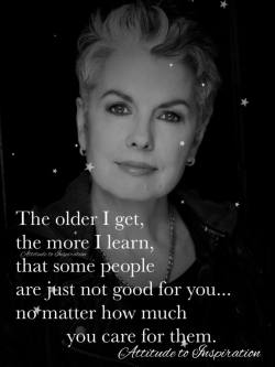 The older I get, the more I learn, that some people are just not good for you …