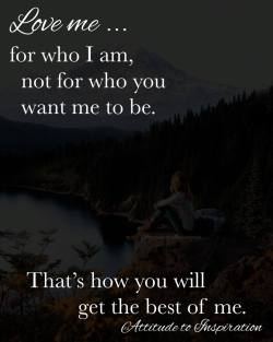 <3 Love me … for who I am, not for who you want me to be.